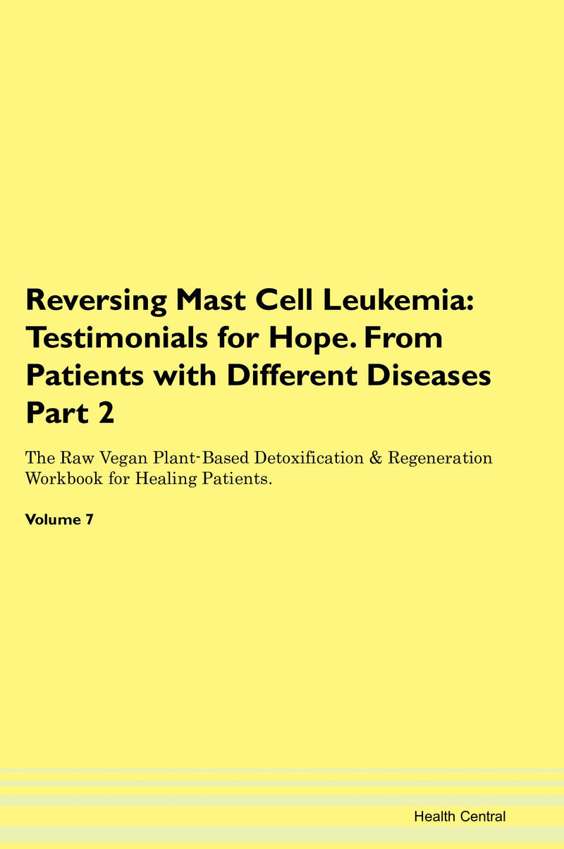 Reversing Mast Cell Leukemia: Testimonials for Hope. From Patients with Different Diseases Part 2 The Raw Vegan Plant-Based Detoxification & Regeneration Workbook for Healing Patients. Volume 7