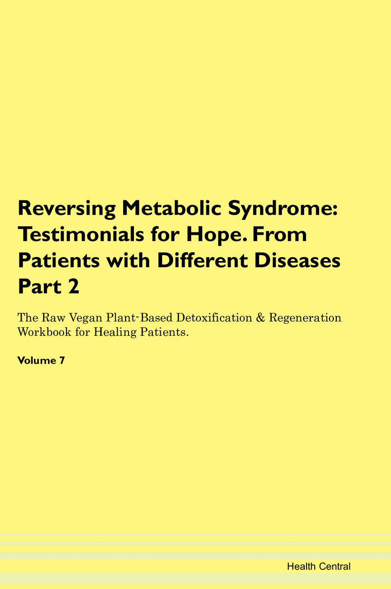 Reversing Metabolic Syndrome: Testimonials for Hope. From Patients with Different Diseases Part 2 The Raw Vegan Plant-Based Detoxification & Regeneration Workbook for Healing Patients. Volume 7