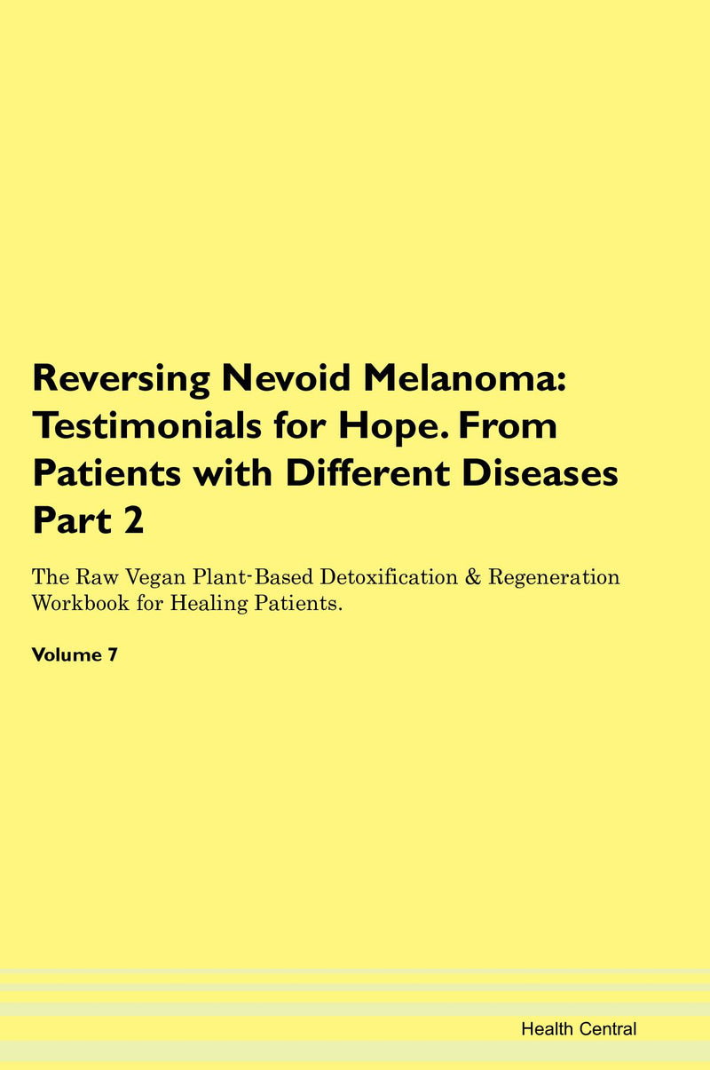 Reversing Nevoid Melanoma: Testimonials for Hope. From Patients with Different Diseases Part 2 The Raw Vegan Plant-Based Detoxification & Regeneration Workbook for Healing Patients. Volume 7