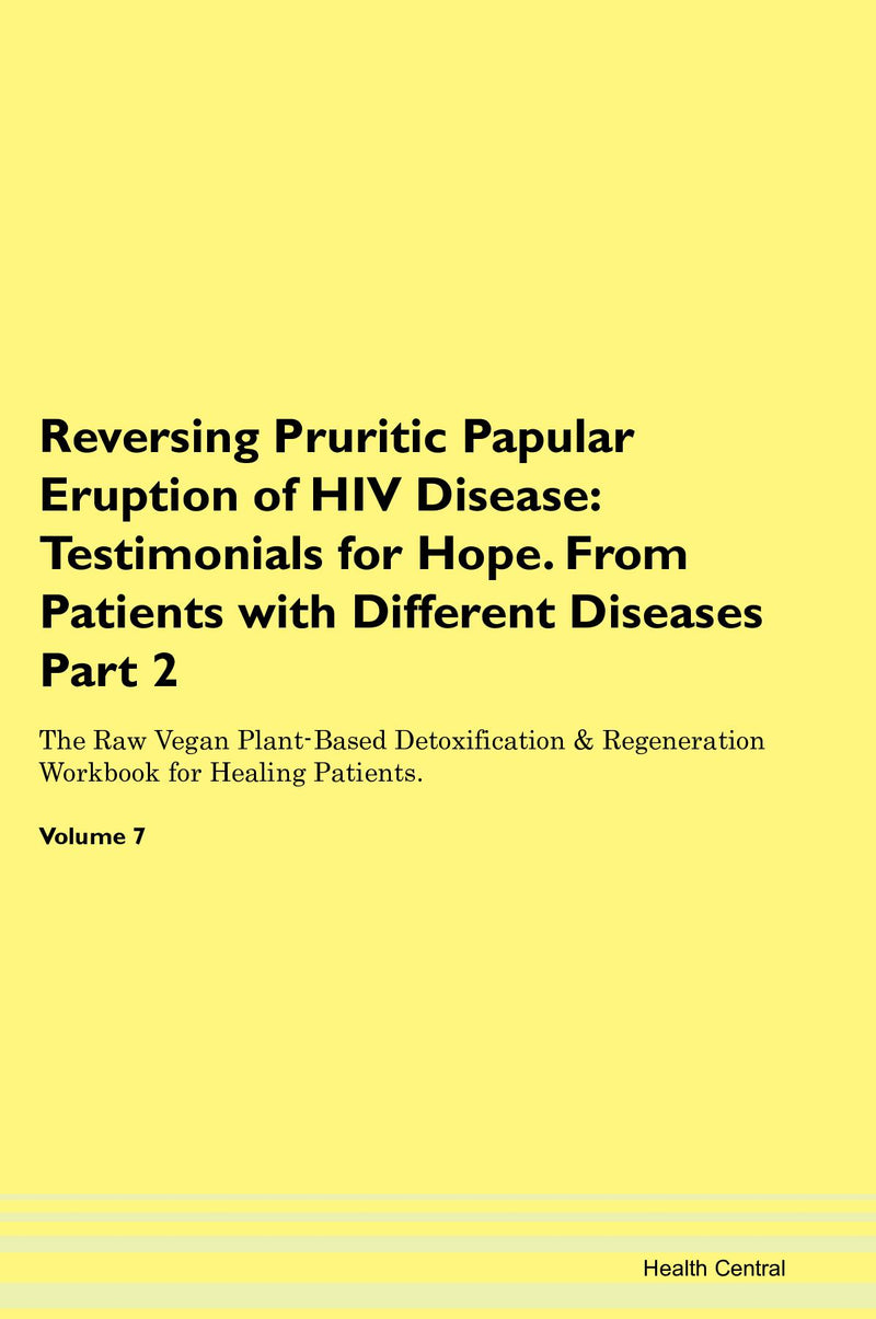 Reversing Pruritic Papular Eruption of HIV Disease: Testimonials for Hope. From Patients with Different Diseases Part 2 The Raw Vegan Plant-Based Detoxification & Regeneration Workbook for Healing Patients. Volume 7