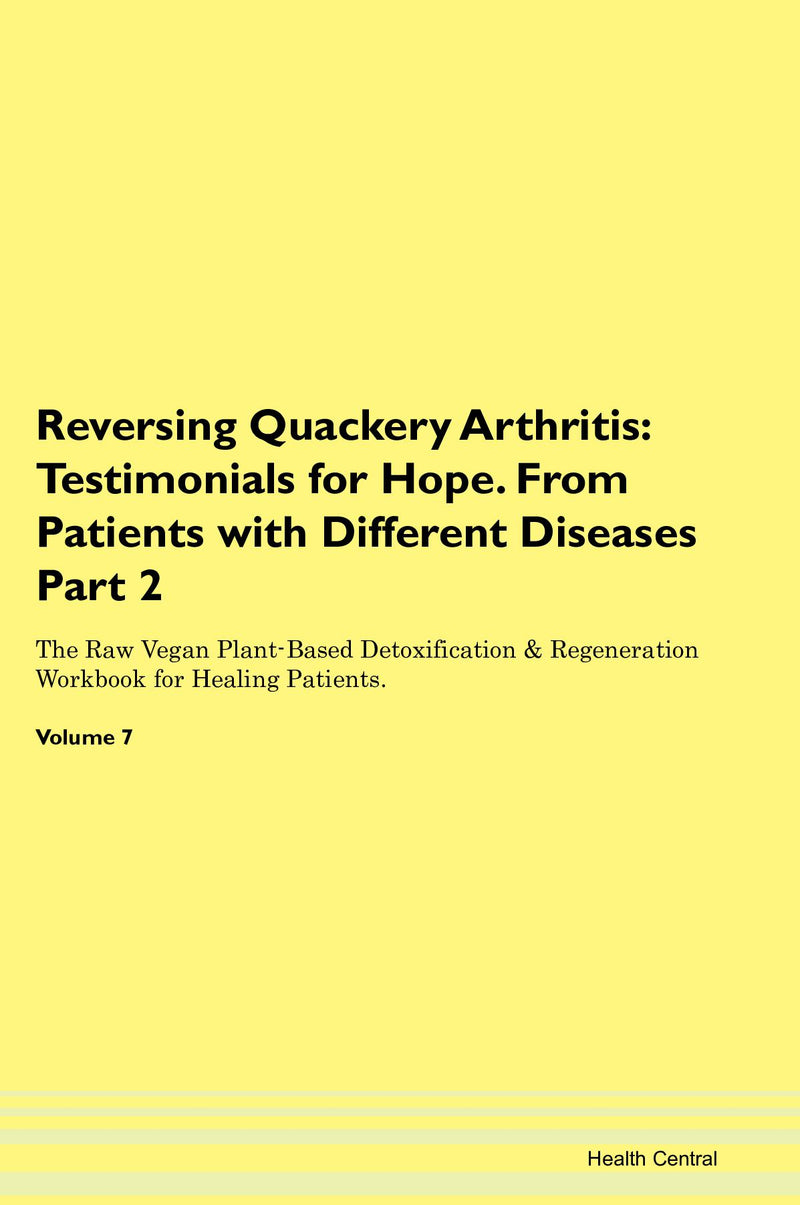 Reversing Quackery Arthritis: Testimonials for Hope. From Patients with Different Diseases Part 2 The Raw Vegan Plant-Based Detoxification & Regeneration Workbook for Healing Patients. Volume 7