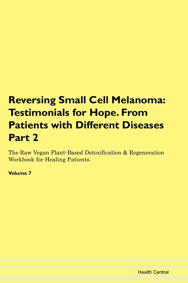 Reversing Small Cell Melanoma: Testimonials for Hope. From Patients with Different Diseases Part 2 The Raw Vegan Plant-Based Detoxification & Regeneration Workbook for Healing Patients. Volume 7
