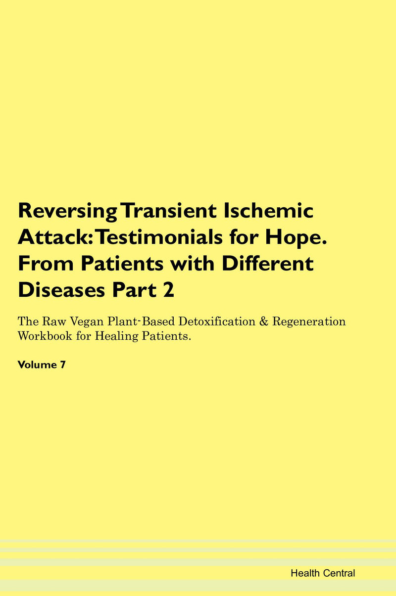 Reversing Transient Ischemic Attack: Testimonials for Hope. From Patients with Different Diseases Part 2 The Raw Vegan Plant-Based Detoxification & Regeneration Workbook for Healing Patients. Volume 7
