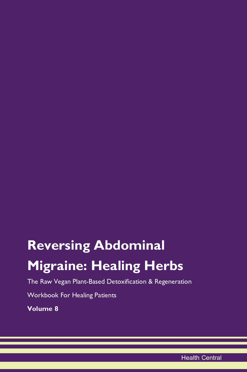 Reversing Abdominal Migraine: Healing Herbs The Raw Vegan Plant-Based Detoxification & Regeneration Workbook for Healing Patients. Volume 8