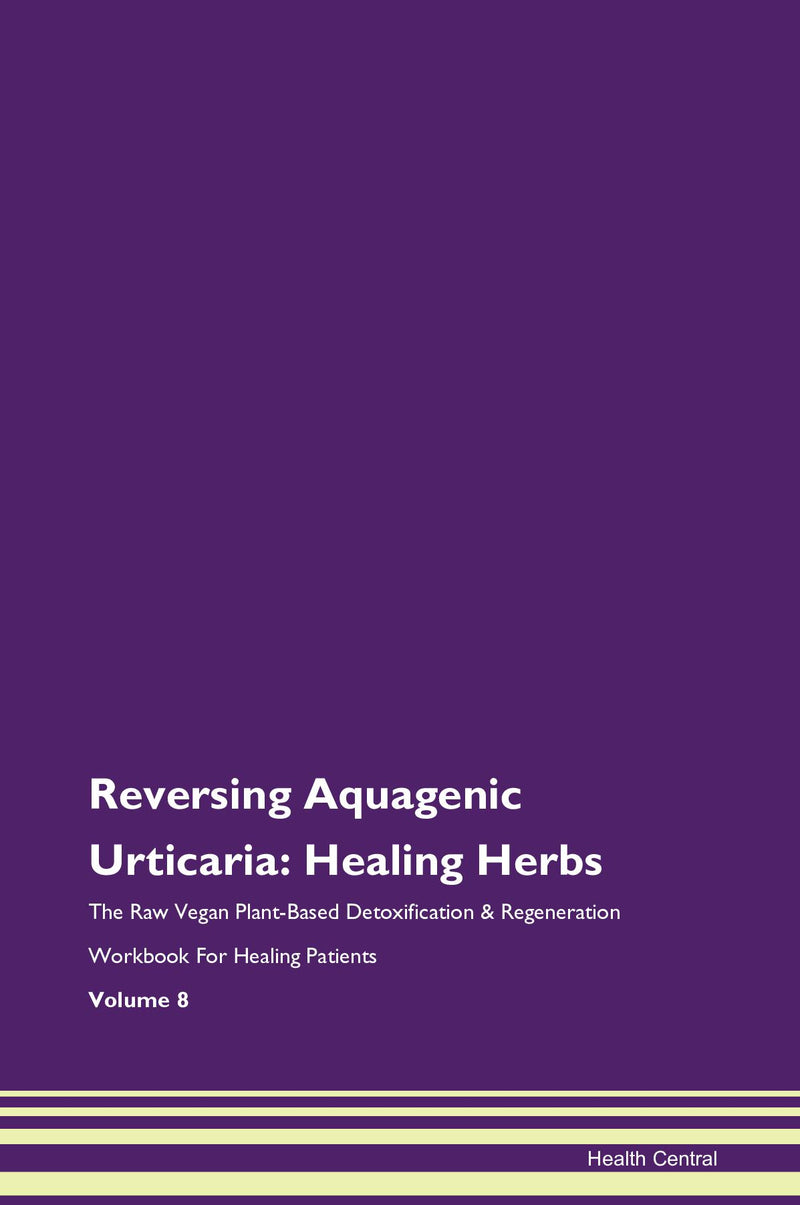 Reversing Aquagenic Urticaria: Healing Herbs The Raw Vegan Plant-Based Detoxification & Regeneration Workbook for Healing Patients. Volume 8