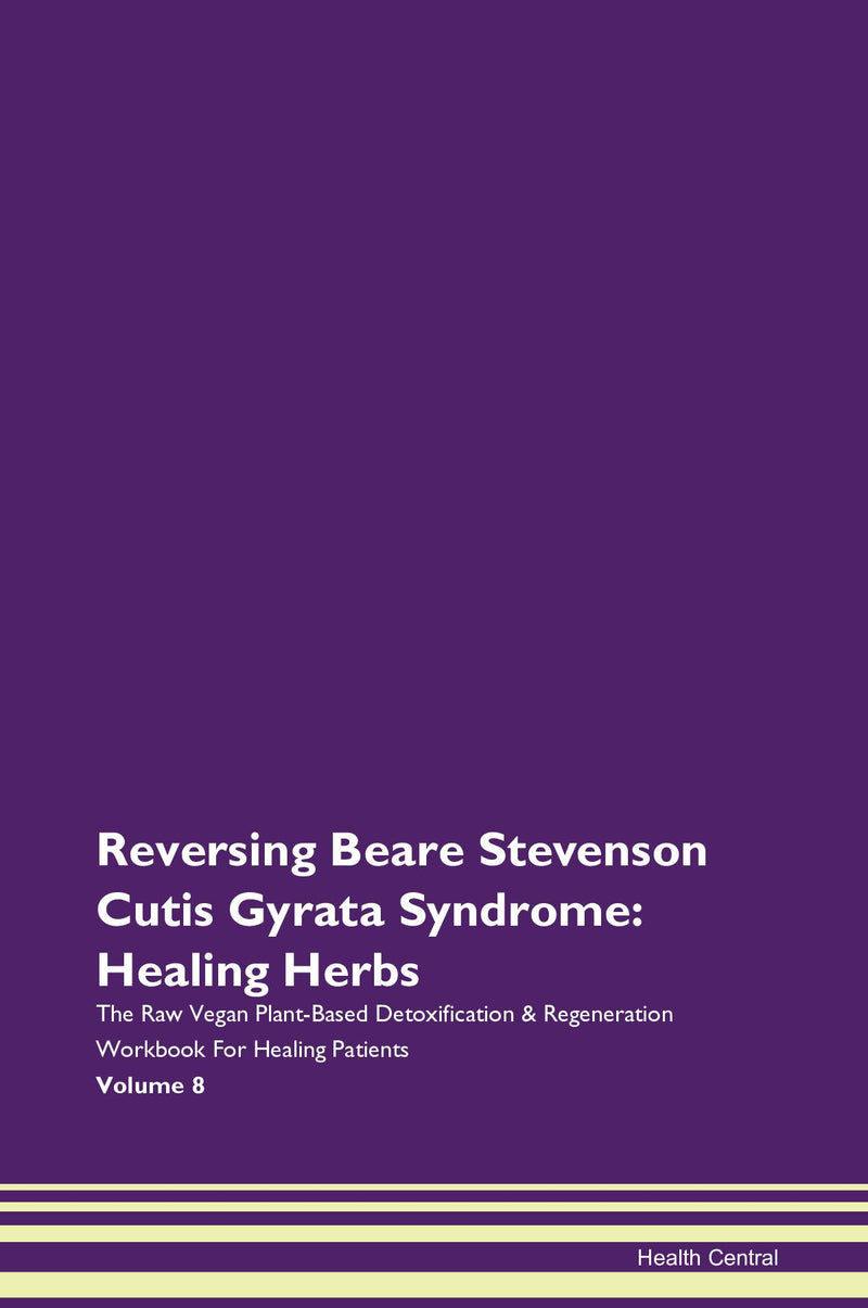 Reversing Beare Stevenson Cutis Gyrata Syndrome: Healing Herbs The Raw Vegan Plant-Based Detoxification & Regeneration Workbook for Healing Patients. Volume 8