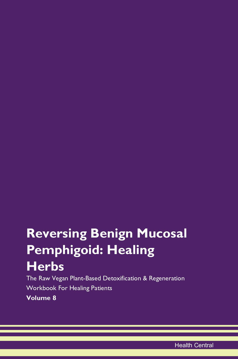 Reversing Benign Mucosal Pemphigoid: Healing Herbs The Raw Vegan Plant-Based Detoxification & Regeneration Workbook for Healing Patients. Volume 8