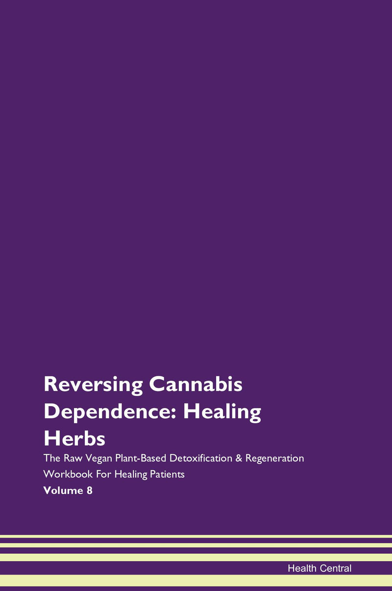 Reversing Cannabis Dependence: Healing Herbs The Raw Vegan Plant-Based Detoxification & Regeneration Workbook for Healing Patients. Volume 8