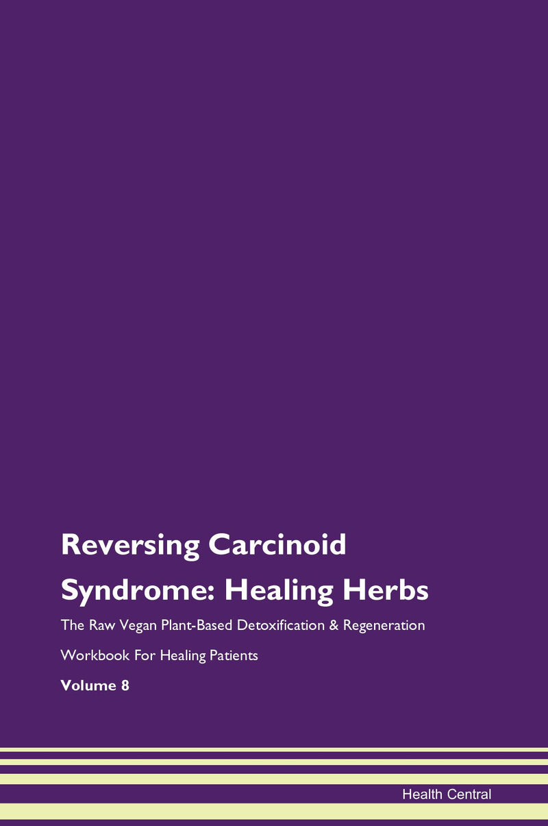 Reversing Carcinoid Syndrome: Healing Herbs The Raw Vegan Plant-Based Detoxification & Regeneration Workbook for Healing Patients. Volume 8