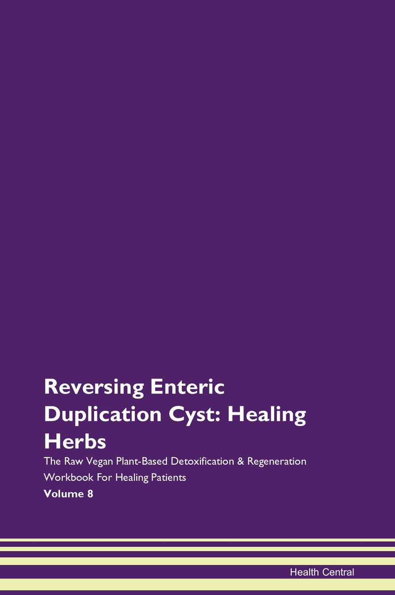 Reversing Enteric Duplication Cyst: Healing Herbs The Raw Vegan Plant-Based Detoxification & Regeneration Workbook for Healing Patients. Volume 8