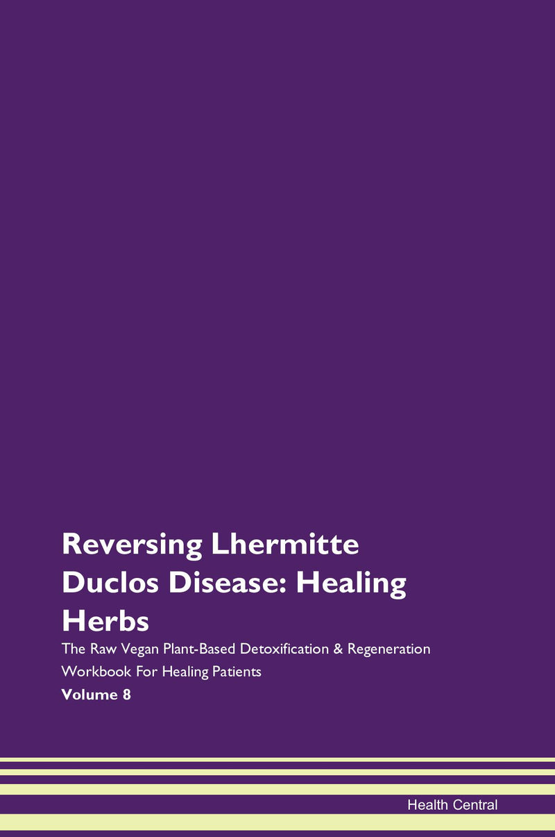 Reversing Lhermitte Duclos Disease: Healing Herbs The Raw Vegan Plant-Based Detoxification & Regeneration Workbook for Healing Patients. Volume 8