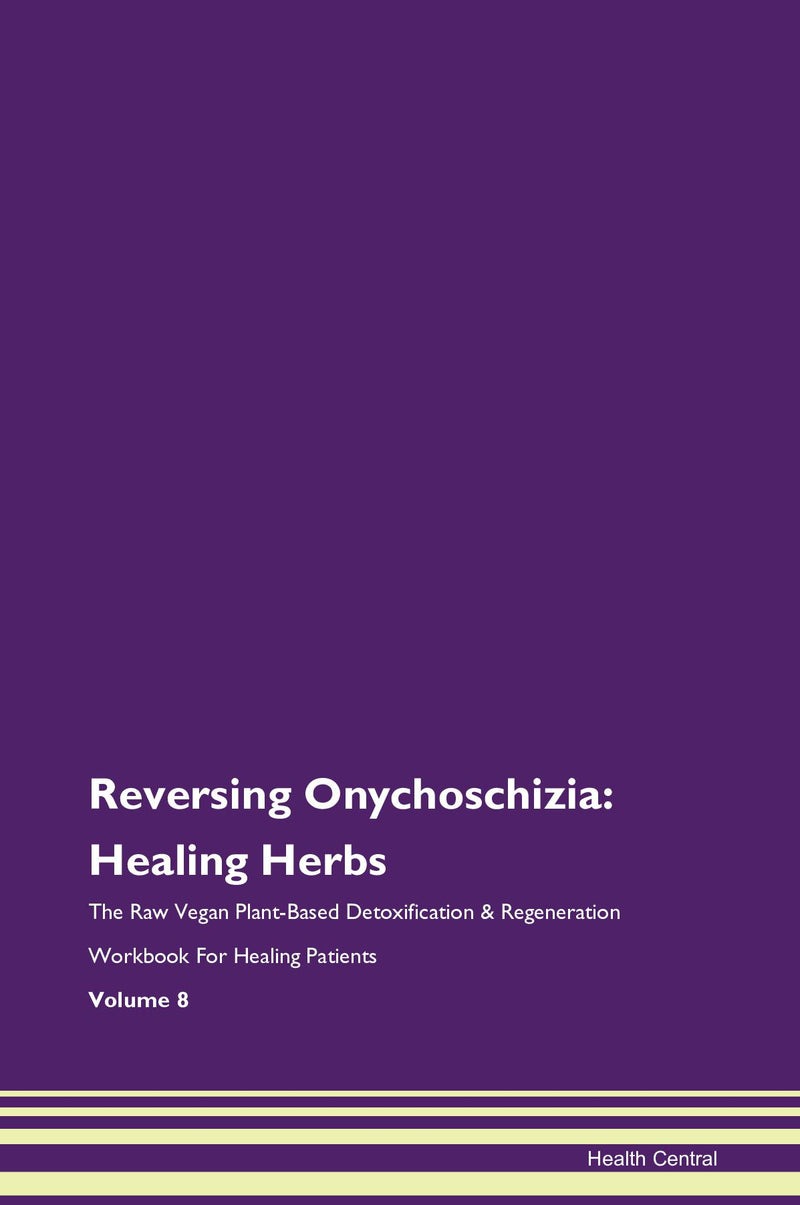 Reversing Onychoschizia: Healing Herbs The Raw Vegan Plant-Based Detoxification & Regeneration Workbook for Healing Patients. Volume 8