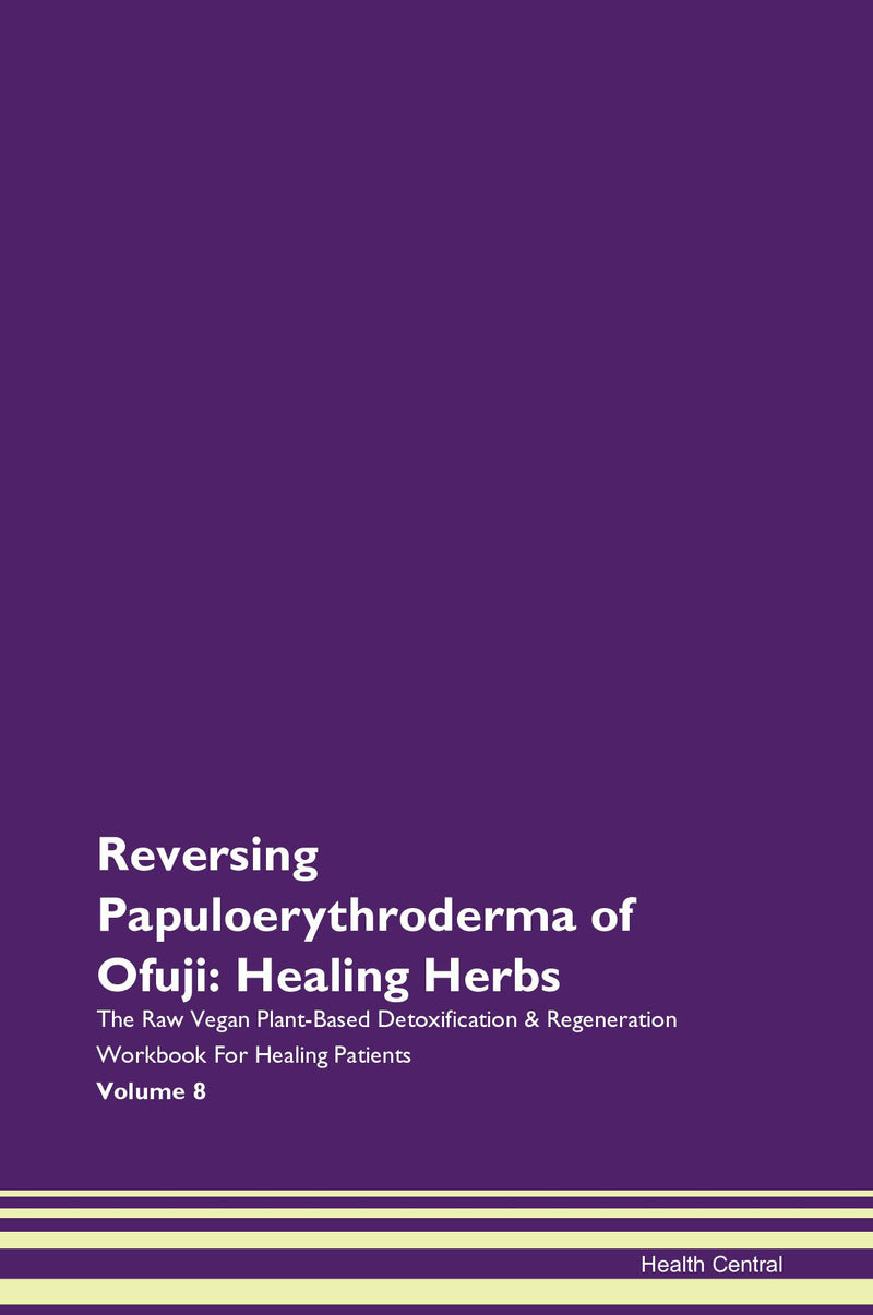 Reversing Papuloerythroderma of Ofuji: Healing Herbs The Raw Vegan Plant-Based Detoxification & Regeneration Workbook for Healing Patients. Volume 8