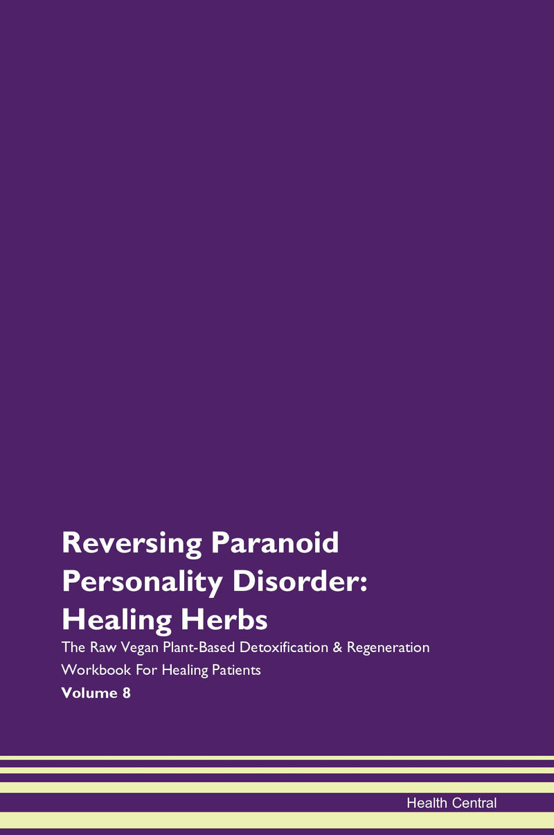 Reversing Paranoid Personality Disorder: Healing Herbs The Raw Vegan Plant-Based Detoxification & Regeneration Workbook for Healing Patients. Volume 8