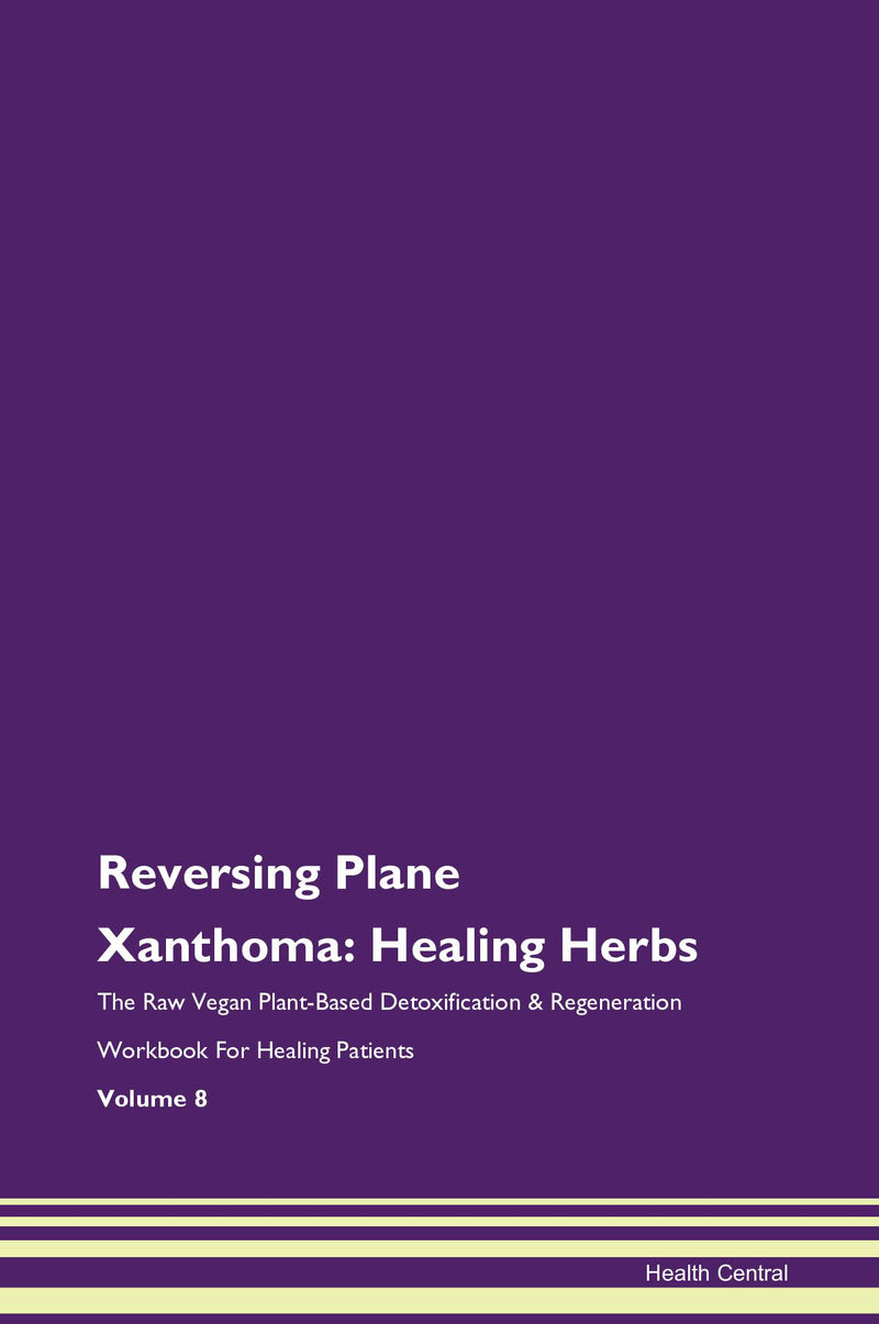 Reversing Plane Xanthoma: Healing Herbs The Raw Vegan Plant-Based Detoxification & Regeneration Workbook for Healing Patients. Volume 8