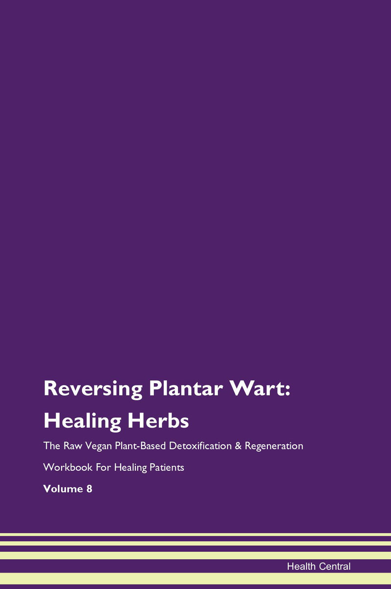 Reversing Plantar Wart: Healing Herbs The Raw Vegan Plant-Based Detoxification & Regeneration Workbook for Healing Patients. Volume 8