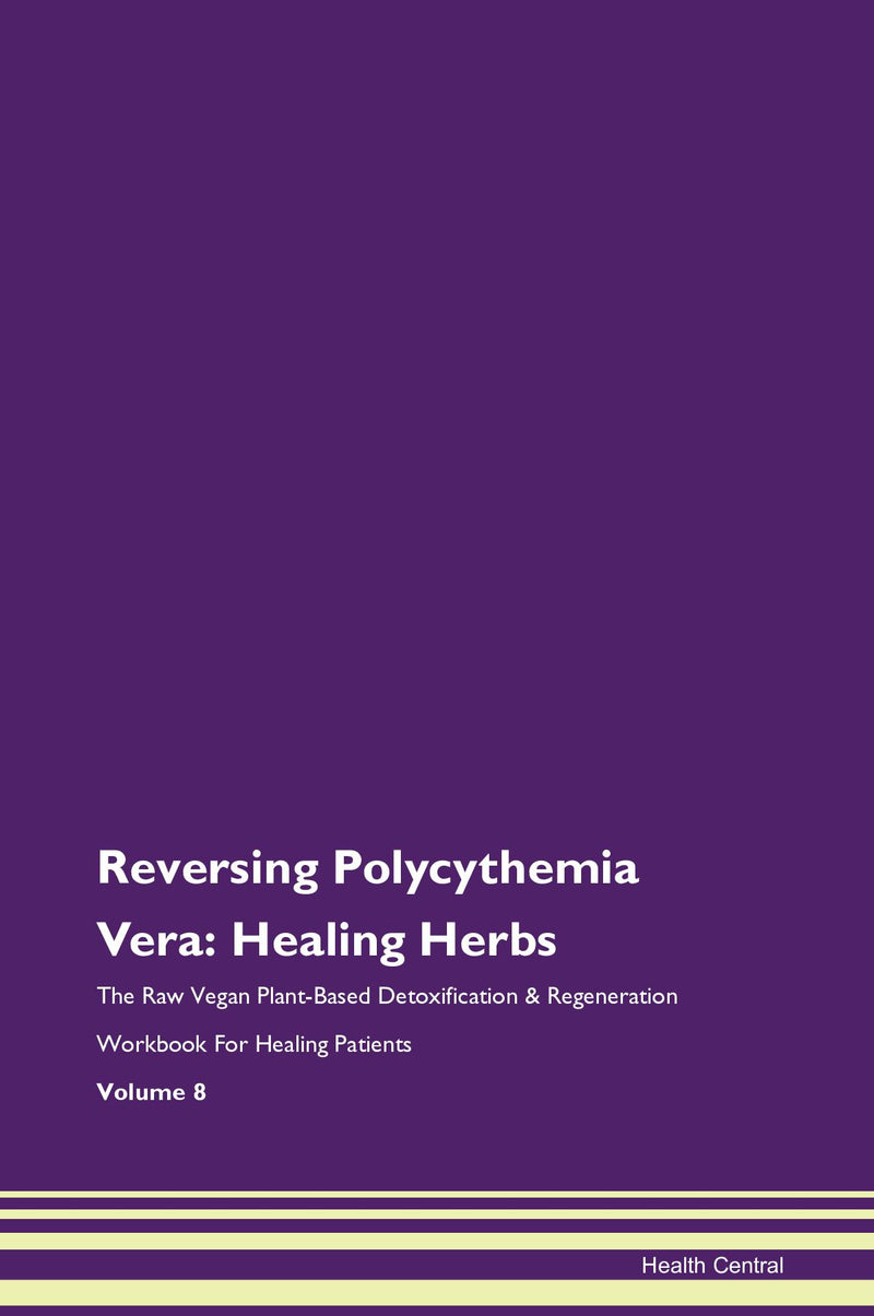Reversing Polycythemia Vera: Healing Herbs The Raw Vegan Plant-Based Detoxification & Regeneration Workbook for Healing Patients. Volume 8