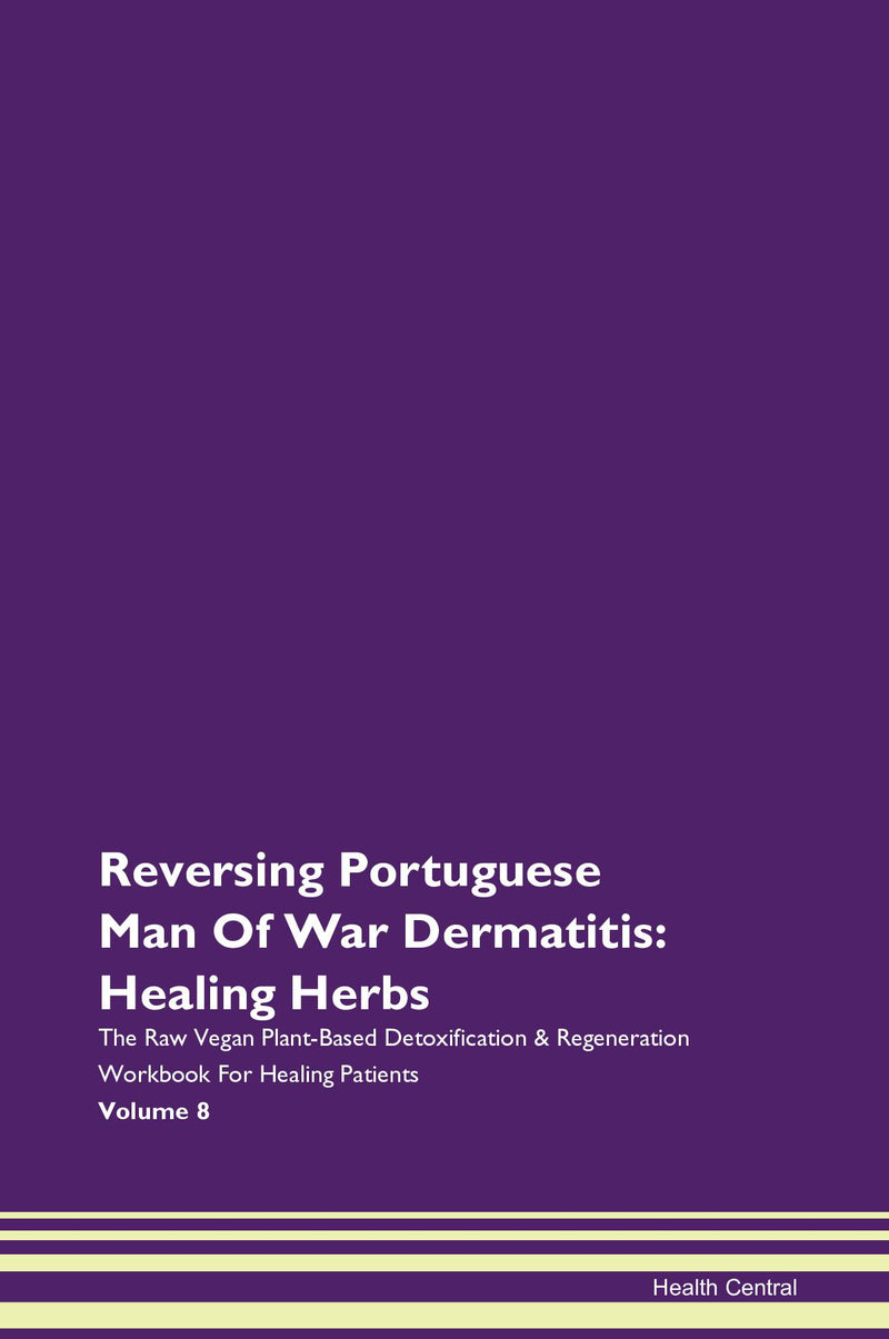 Reversing Portuguese Man Of War Dermatitis: Healing Herbs The Raw Vegan Plant-Based Detoxification & Regeneration Workbook for Healing Patients. Volume 8