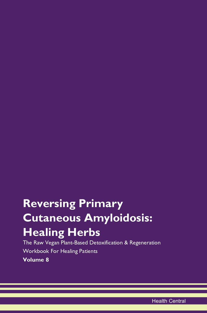Reversing Primary Cutaneous Amyloidosis: Healing Herbs The Raw Vegan Plant-Based Detoxification & Regeneration Workbook for Healing Patients. Volume 8