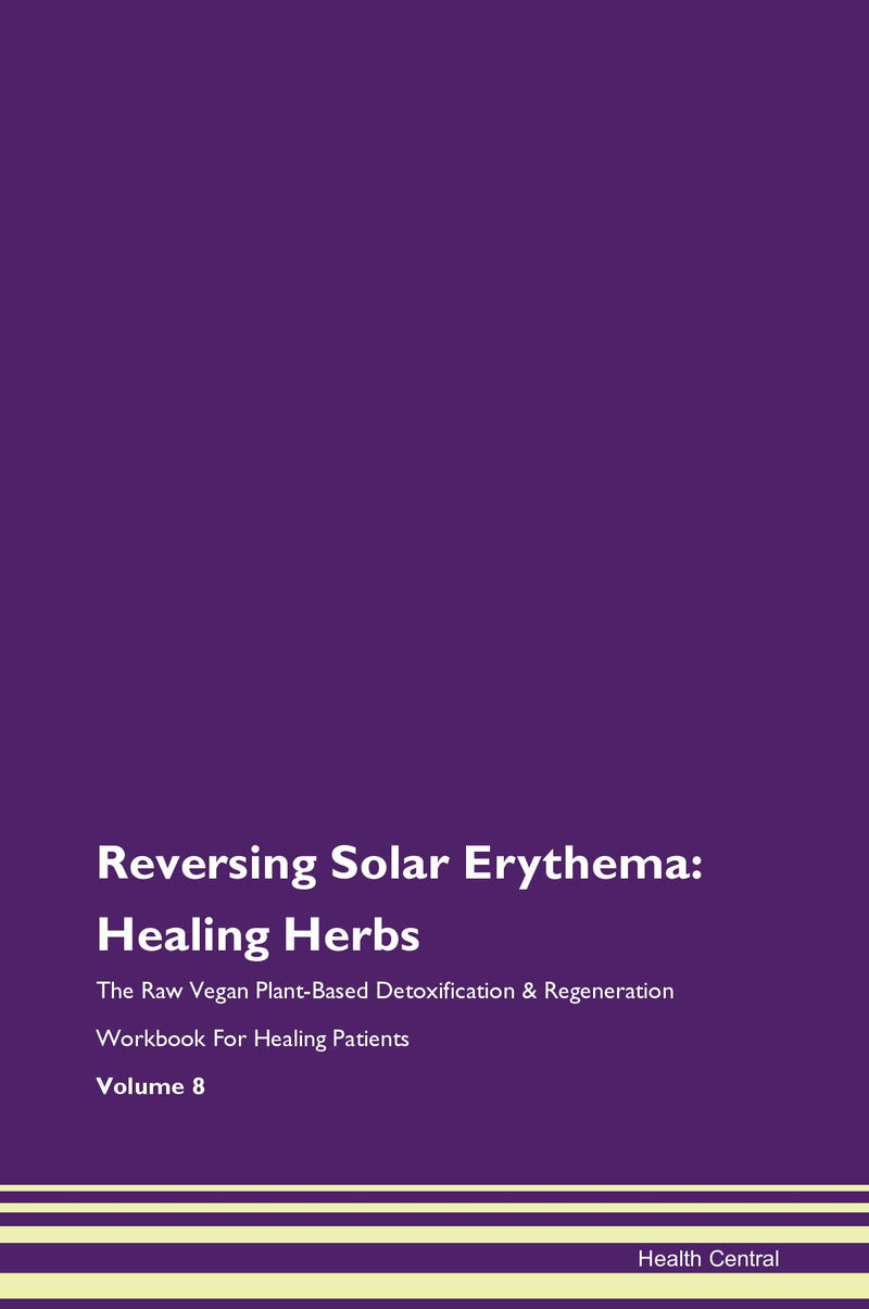 Reversing Solar Erythema: Healing Herbs The Raw Vegan Plant-Based Detoxification & Regeneration Workbook for Healing Patients. Volume 8