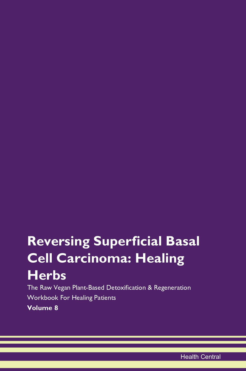 Reversing Superficial Basal Cell Carcinoma: Healing Herbs The Raw Vegan Plant-Based Detoxification & Regeneration Workbook for Healing Patients. Volume 8