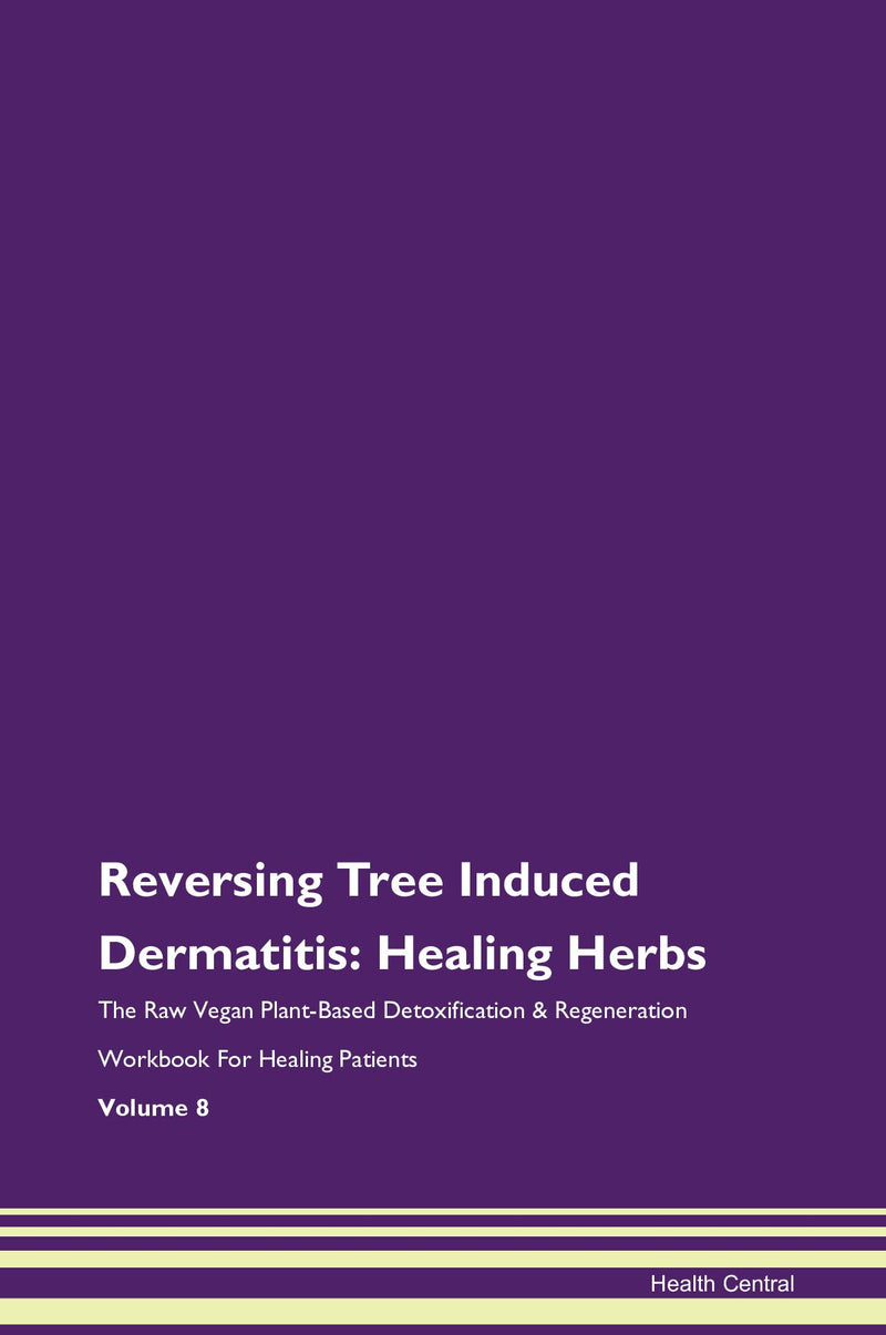 Reversing Tree Induced Dermatitis: Healing Herbs The Raw Vegan Plant-Based Detoxification & Regeneration Workbook for Healing Patients. Volume 8