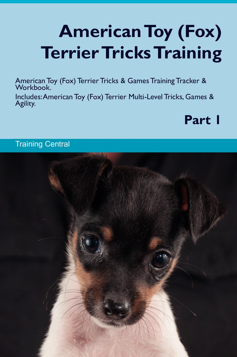 American Toy (Fox) Terrier Tricks Training American Toy (Fox) Terrier Tricks & Games Training Tracker & Workbook.  Includes: American Toy (Fox) Terrier Multi-Level Tricks, Games & Agility. Part 1