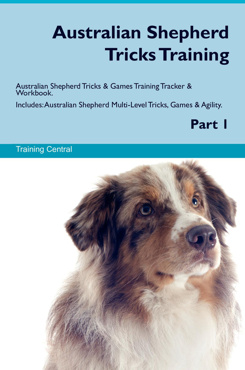 Australian Shepherd Tricks Training Australian Shepherd Tricks & Games Training Tracker & Workbook.  Includes: Australian Shepherd Multi-Level Tricks, Games & Agility. Part 1