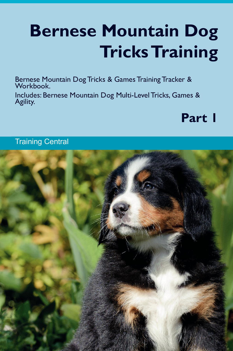 Bernese Mountain Dog Tricks Training Bernese Mountain Dog Tricks & Games Training Tracker & Workbook.  Includes: Bernese Mountain Dog Multi-Level Tricks, Games & Agility. Part 1