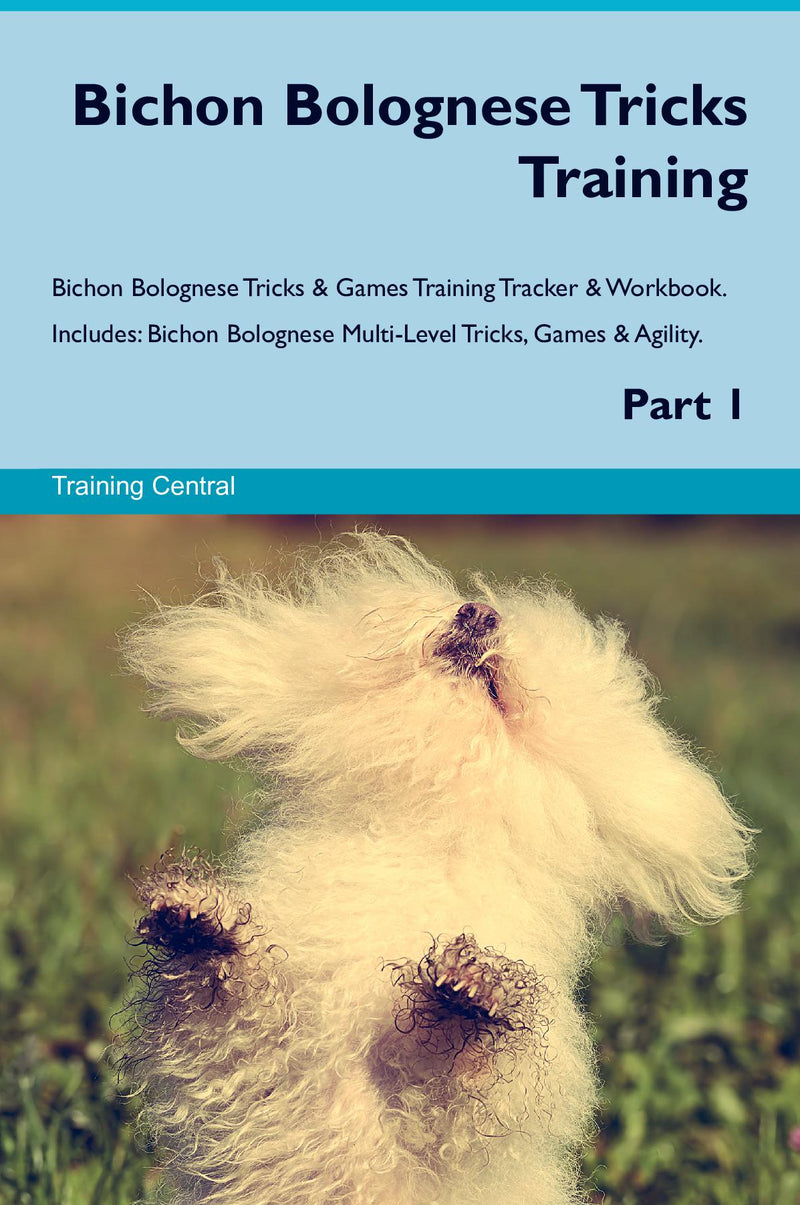 Bichon Bolognese Tricks Training Bichon Bolognese Tricks & Games Training Tracker & Workbook.  Includes: Bichon Bolognese Multi-Level Tricks, Games & Agility. Part 1