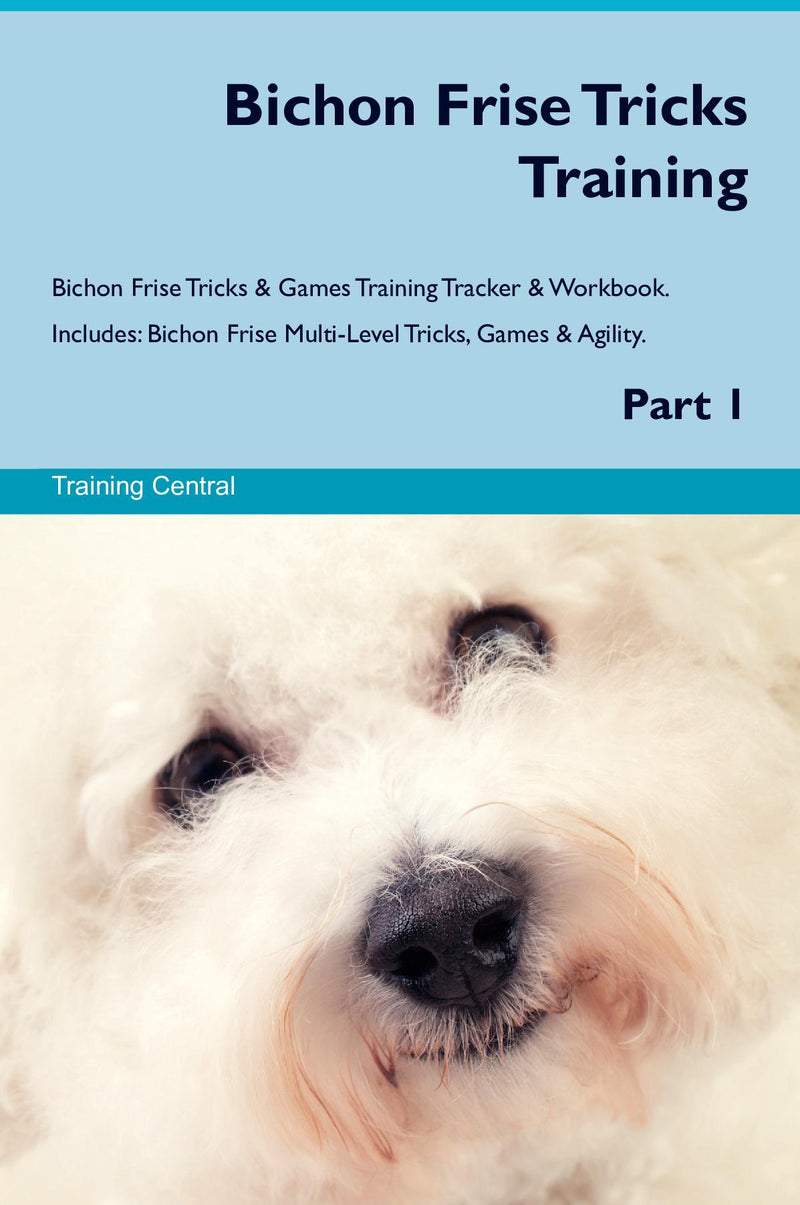 Bichon Frise Tricks Training Bichon Frise Tricks & Games Training Tracker & Workbook.  Includes: Bichon Frise Multi-Level Tricks, Games & Agility. Part 1