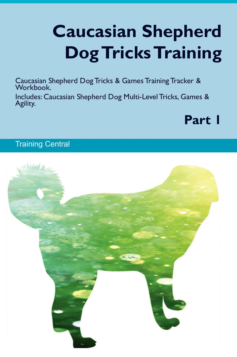 Caucasian Shepherd Dog Tricks Training Caucasian Shepherd Dog Tricks & Games Training Tracker & Workbook.  Includes: Caucasian Shepherd Dog Multi-Level Tricks, Games & Agility. Part 1
