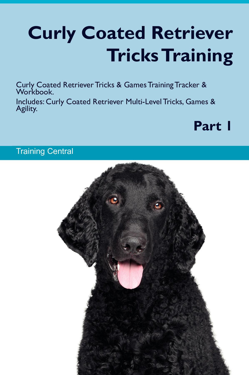 Curly Coated Retriever Tricks Training Curly Coated Retriever Tricks & Games Training Tracker & Workbook.  Includes: Curly Coated Retriever Multi-Level Tricks, Games & Agility. Part 1