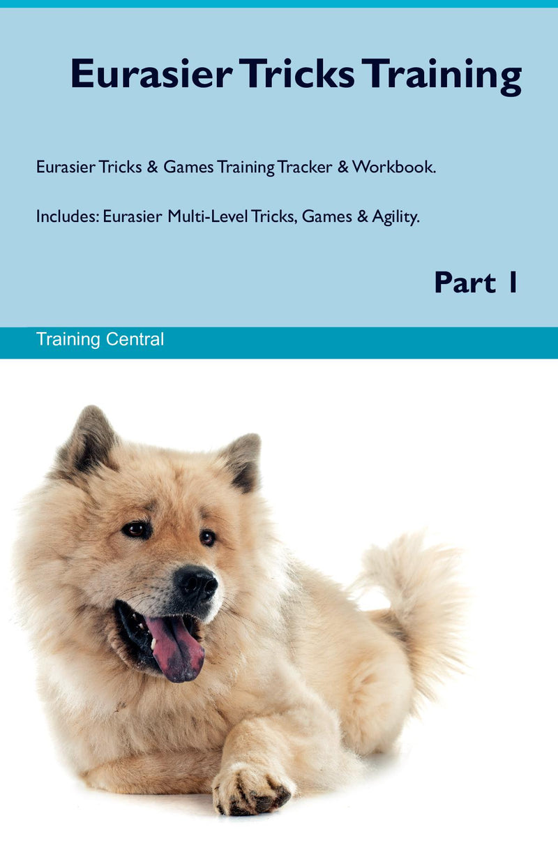 Eurasier Tricks Training Eurasier Tricks & Games Training Tracker & Workbook.  Includes: Eurasier Multi-Level Tricks, Games & Agility. Part 1