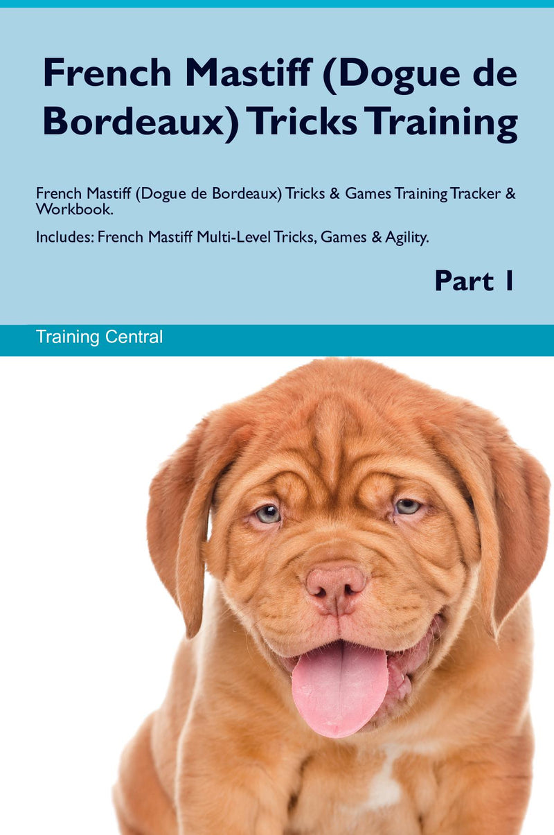 French Mastiff (Dogue de Bordeaux) Tricks Training French Mastiff (Dogue de Bordeaux) Tricks & Games Training Tracker & Workbook.  Includes: French Mastiff Multi-Level Tricks, Games & Agility. Part 1