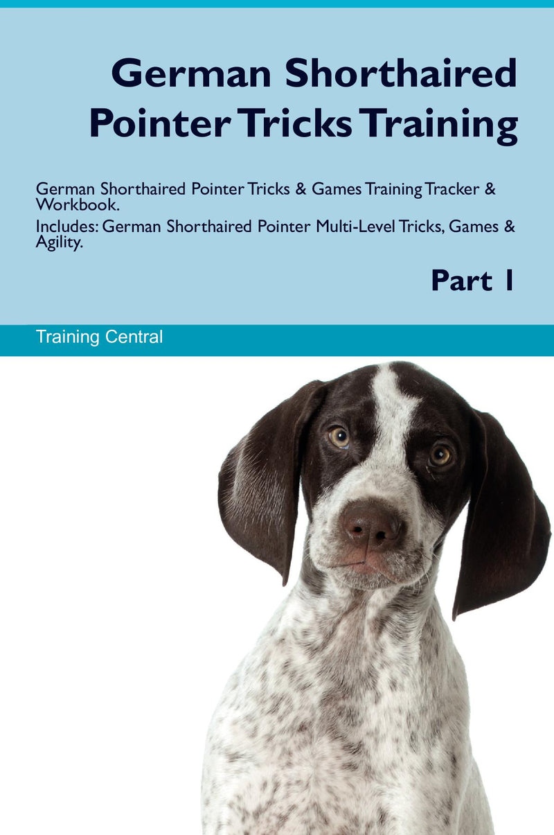 German Shorthaired Pointer Tricks Training German Shorthaired Pointer Tricks & Games Training Tracker & Workbook.  Includes: German Shorthaired Pointer Multi-Level Tricks, Games & Agility. Part 1