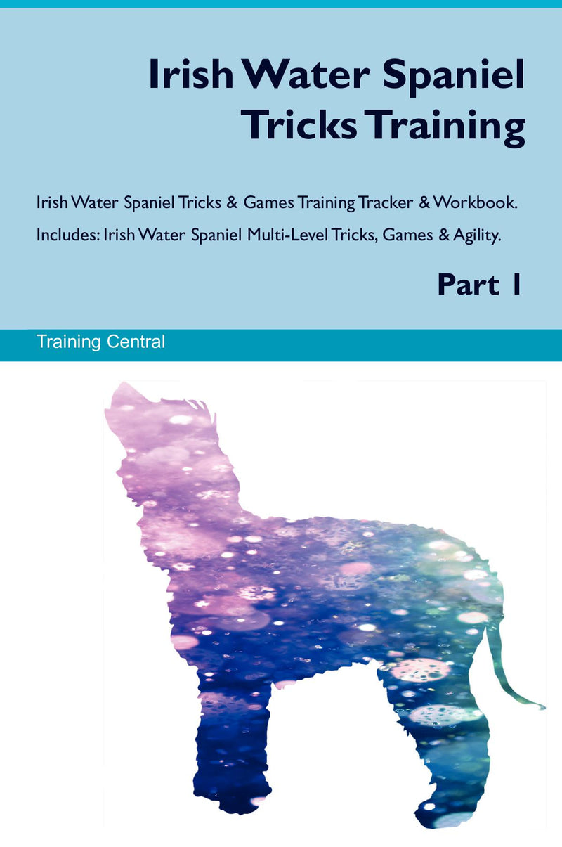 Irish Water Spaniel Tricks Training Irish Water Spaniel Tricks & Games Training Tracker & Workbook.  Includes: Irish Water Spaniel Multi-Level Tricks, Games & Agility. Part 1