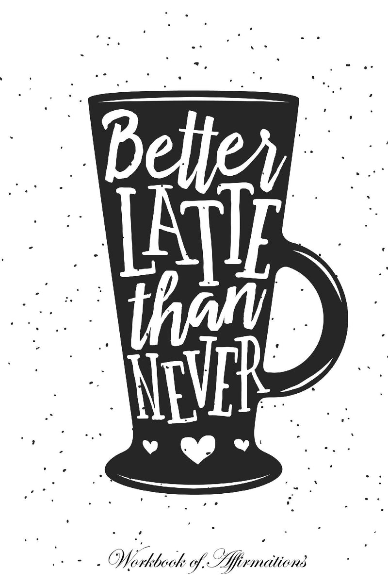 Better Latte Than Never Workbook of Affirmations Better Latte Than Never Workbook of Affirmations: Bullet Journal, Food Diary, Recipe Notebook, Planner, To Do List, Scrapbook, Academic Notepad