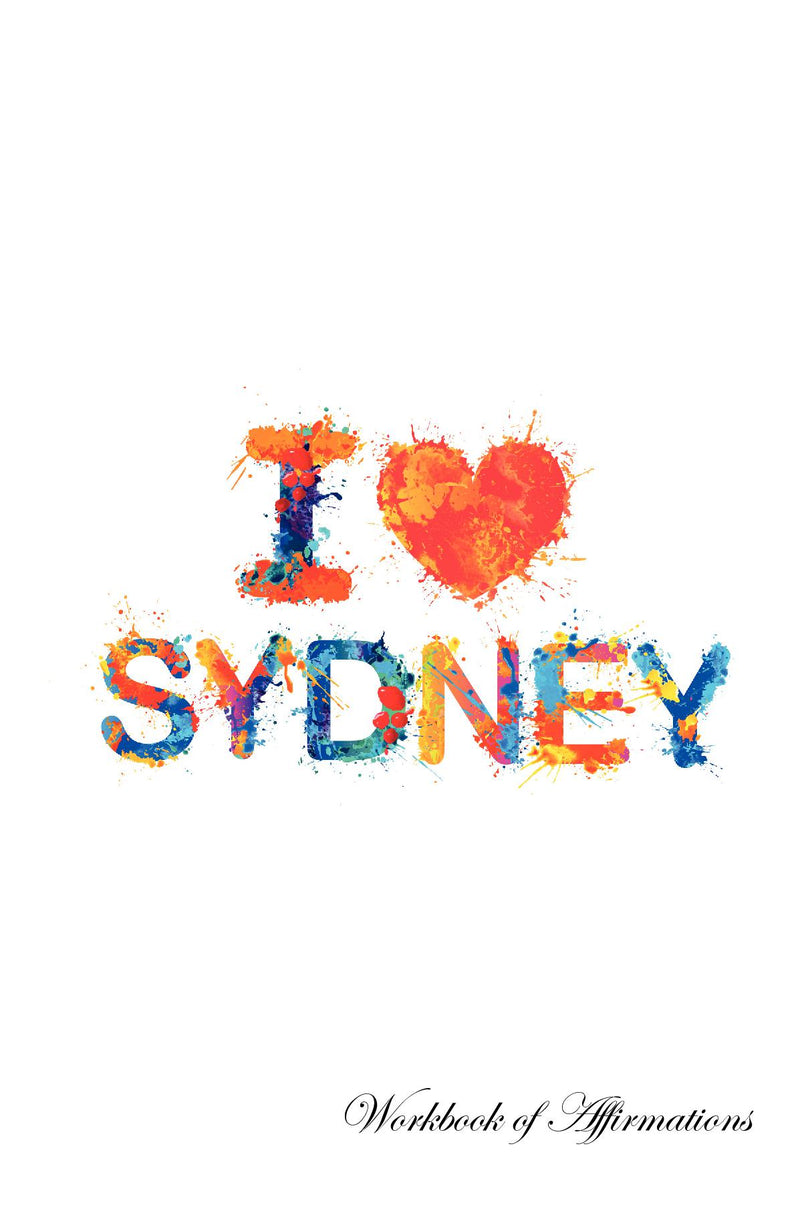 I Love Sydney Workbook of Affirmations I Love Sydney Workbook of Affirmations: Bullet Journal, Food Diary, Recipe Notebook, Planner, To Do List, Scrapbook, Academic Notepad