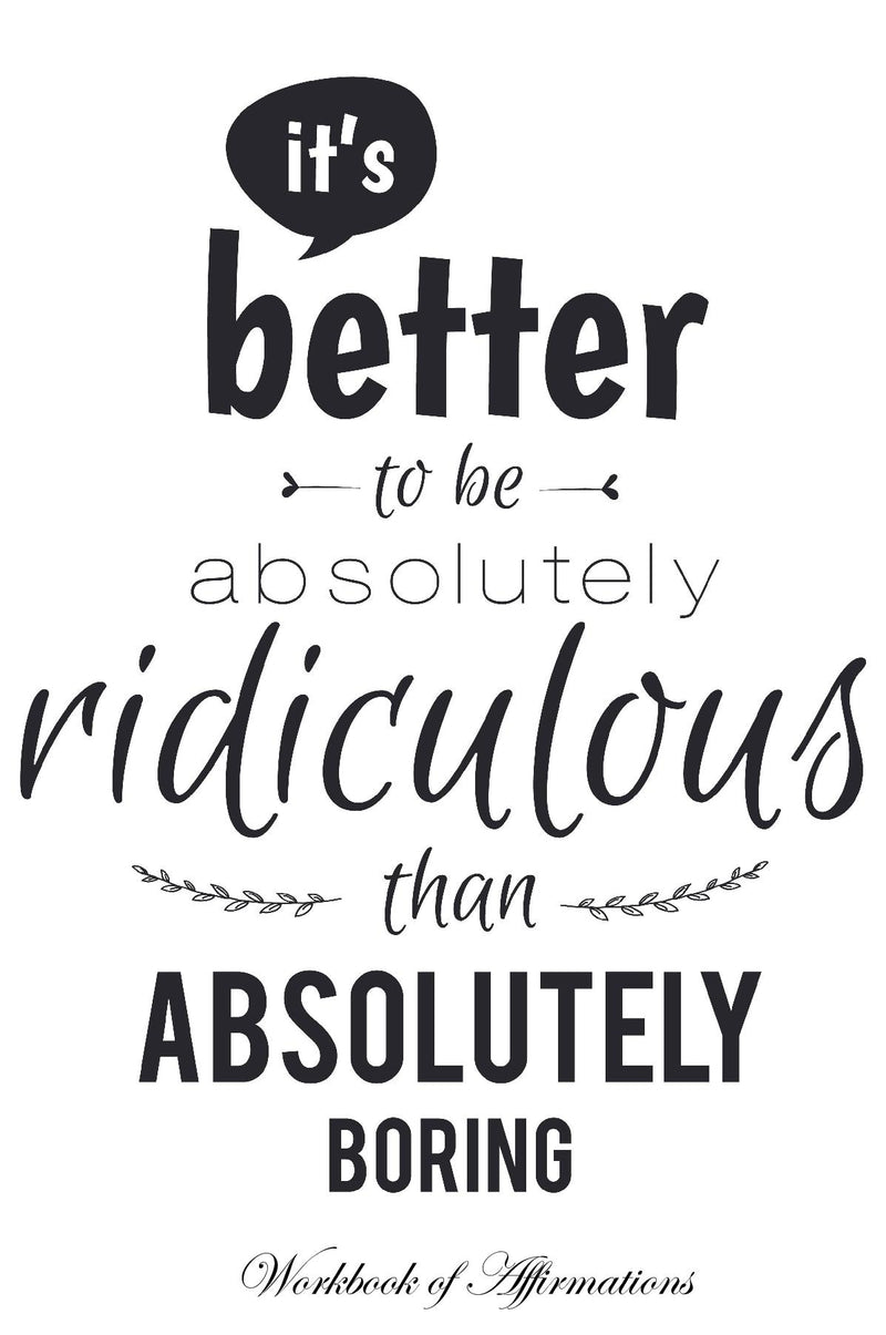 It's Better To Be Absolutely Ridiculous Than Absolutely Boring Workbook of Affirmations It's Better To Be Absolutely Ridiculous Than Absolutely Boring Workbook of Affirmations: Bullet Journal, Food Diary, Recipe Notebook, Planner, To Do List, Scrapbook, A