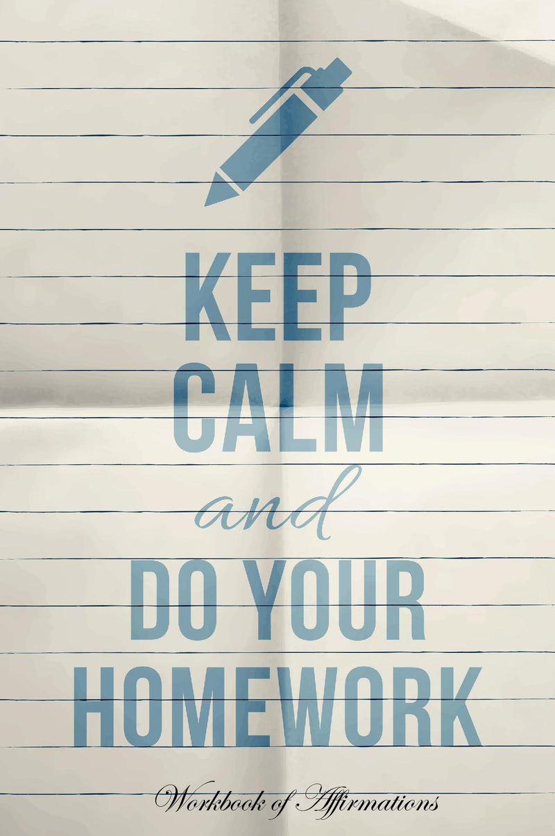 Keep Calm & Do Your Homework Workbook of Affirmations Keep Calm & Do Your Homework Workbook of Affirmations: Bullet Journal, Food Diary, Recipe Notebook, Planner, To Do List, Scrapbook, Academic Notepad