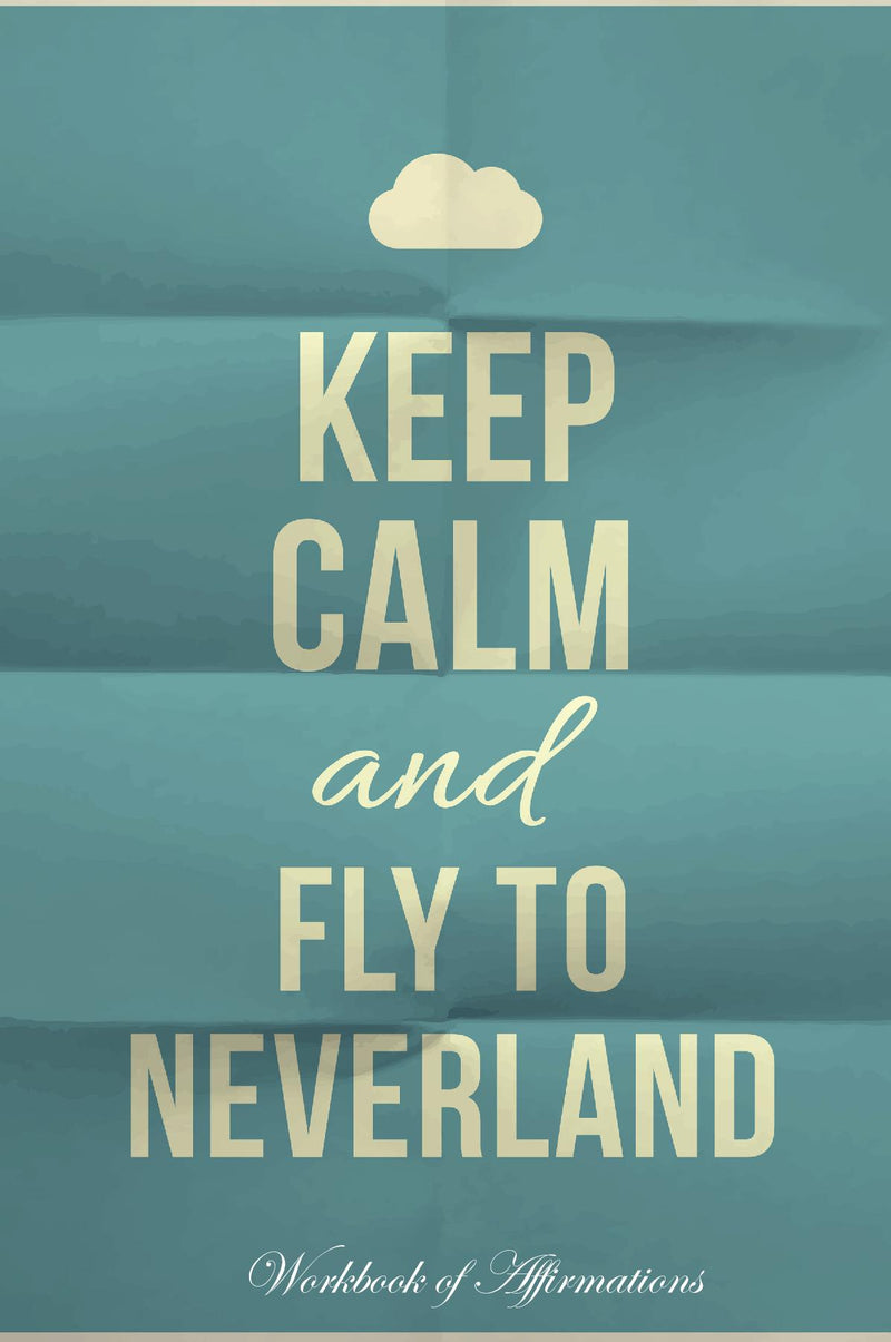 Keep Calm Fly To Neverland Workbook of Affirmations Keep Calm Fly To Neverland Workbook of Affirmations: Bullet Journal, Food Diary, Recipe Notebook, Planner, To Do List, Scrapbook, Academic Notepad