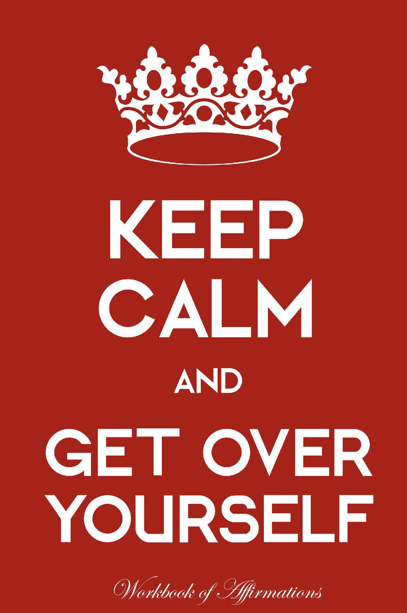 Keep Calm Get Over Yourself Workbook of Affirmations Keep Calm Get Over Yourself Workbook of Affirmations: Bullet Journal, Food Diary, Recipe Notebook, Planner, To Do List, Scrapbook, Academic Notepad