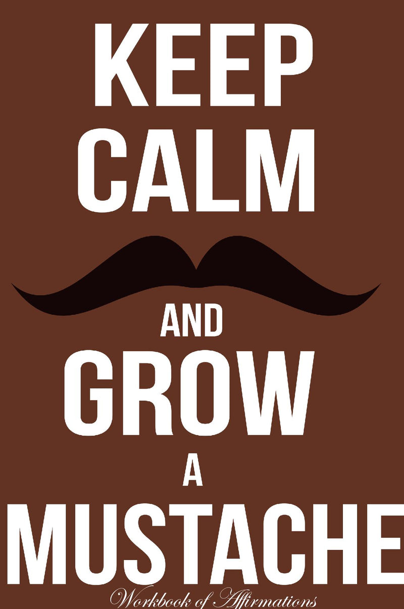 Keep Calm Grow Mustache Workbook of Affirmations Keep Calm Grow Mustache Workbook of Affirmations: Bullet Journal, Food Diary, Recipe Notebook, Planner, To Do List, Scrapbook, Academic Notepad
