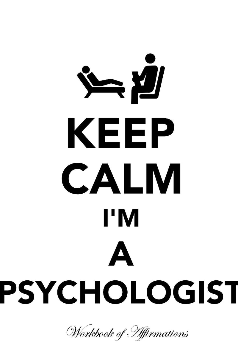 Keep Calm I'm A Psychologist Workbook of Affirmations Keep Calm I'm A Psychologist Workbook of Affirmations: Bullet Journal, Food Diary, Recipe Notebook, Planner, To Do List, Scrapbook, Academic Notepad