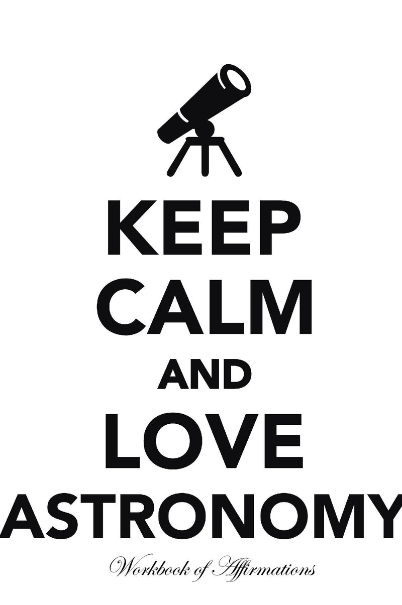 Keep Calm Love Astronomy Workbook of Affirmations Keep Calm Love Astronomy Workbook of Affirmations: Bullet Journal, Food Diary, Recipe Notebook, Planner, To Do List, Scrapbook, Academic Notepad