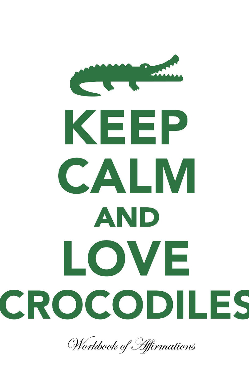 Keep Calm Love Crocodiles Workbook of Affirmations Keep Calm Love Crocodiles Workbook of Affirmations: Bullet Journal, Food Diary, Recipe Notebook, Planner, To Do List, Scrapbook, Academic Notepad