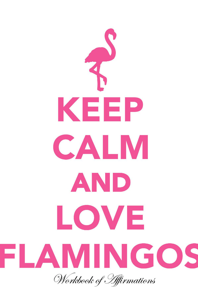 Keep Calm Love Flamingos Workbook of Affirmations Keep Calm Love Flamingos Workbook of Affirmations: Bullet Journal, Food Diary, Recipe Notebook, Planner, To Do List, Scrapbook, Academic Notepad