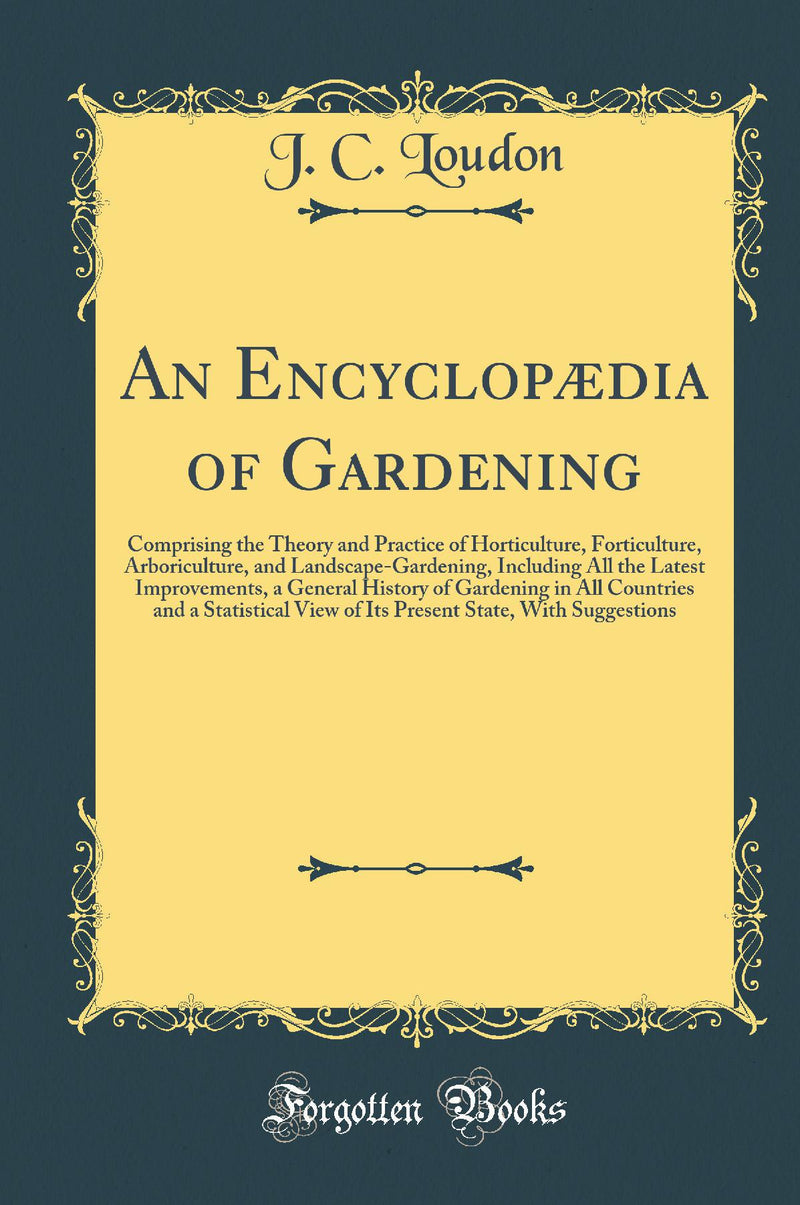 An Encyclopædia of Gardening: Comprising the Theory and Practice of Horticulture, Forticulture, Arboriculture, and Landscape-Gardening, Including All the Latest Improvements, a General History of Gardening in All Countries and a Statistical View of Its