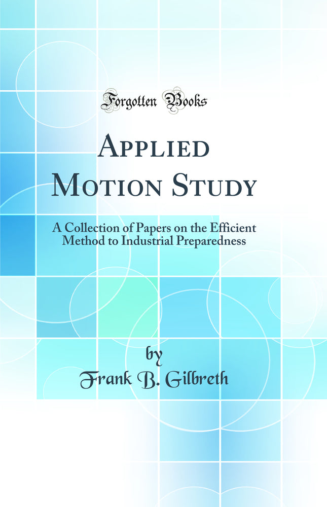 Applied Motion Study: A Collection of Papers on the Efficient Method to Industrial Preparedness (Classic Reprint)